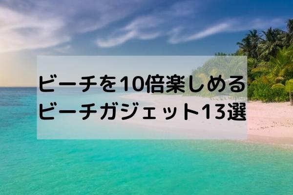 ビーチに持って行きたい ビーチガジェット13選