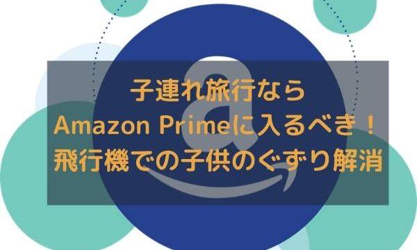 子連れ旅行ならAmazon Primeに入るべき!飛行機での子供のぐずり解消